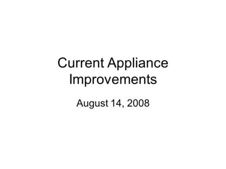 Current Appliance Improvements August 14, 2008. Purpose Expand the developer market with the current appliance.