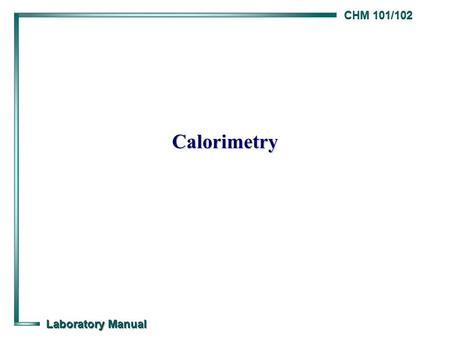 CHM 101/102 Laboratory Manual Calorimetry. CHM 101/102 Laboratory Manual Calorimetry Background Background  The thermal energy (q) transferred when an.