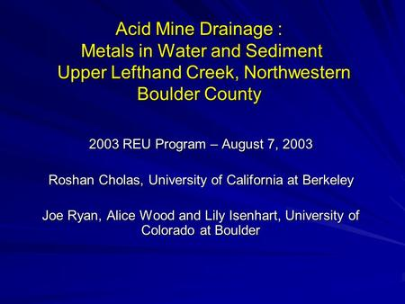 Acid Mine Drainage : Metals in Water and Sediment Upper Lefthand Creek, Northwestern Boulder County 2003 REU Program – August 7, 2003 Roshan Cholas, University.