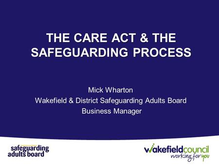 Mick Wharton Wakefield & District Safeguarding Adults Board Business Manager THE CARE ACT & THE SAFEGUARDING PROCESS.