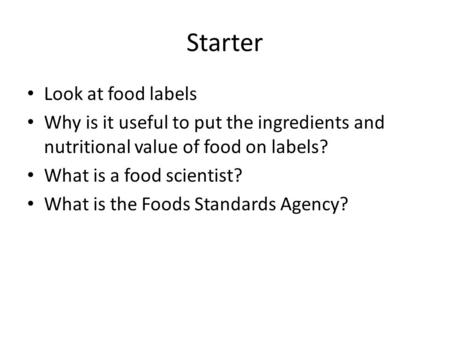 Starter Look at food labels Why is it useful to put the ingredients and nutritional value of food on labels? What is a food scientist? What is the Foods.