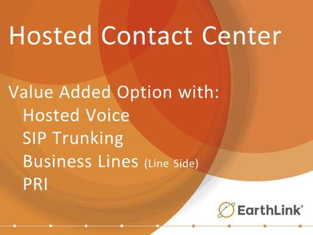 Hosted Contact Center Value Added Option with: Hosted Voice SIP Trunking Business Lines (Line Side) PRI.