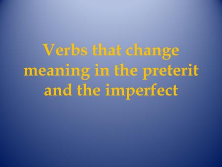 Verbs that change meaning in the preterit and the imperfect.
