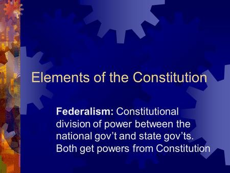 Elements of the Constitution Federalism: Constitutional division of power between the national gov't and state gov'ts. Both get powers from Constitution.
