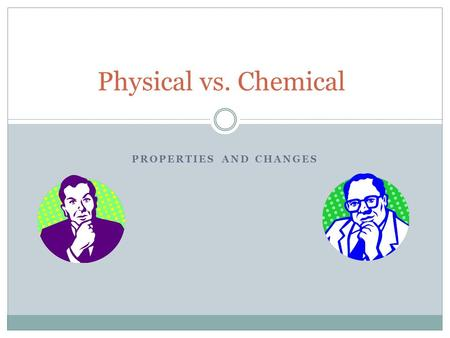 PROPERTIES AND CHANGES Physical vs. Chemical. Physical Properties Any observation that can be made WITHOUT changing the composition of the matter. Examples: