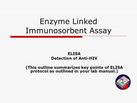 Enzyme Linked Immunosorbent Assay ELISA Detection of Anti-HIV (This outline summarizes key points of ELISA protocol as outlined in your lab manual.)