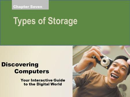 Your Interactive Guide to the Digital World Discovering Computers Chapter Seven Types of Storage.