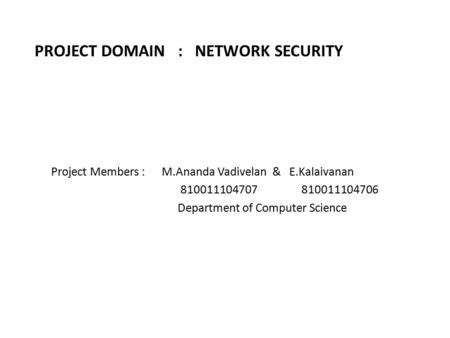 PROJECT DOMAIN : NETWORK SECURITY Project Members : M.Ananda Vadivelan & E.Kalaivanan 810011104707 810011104706 Department of Computer Science.