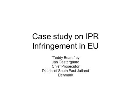 "Case study on IPR Infringement in EU ""Teddy Bears"" by Jan Oestergaard Chief Prosecutor District of South East Jutland Denmark."