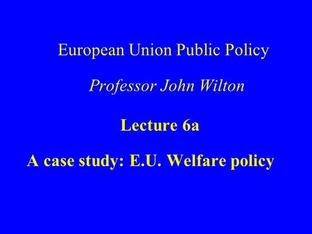 European Union Public Policy Professor John Wilton Lecture 6a A case study: E.U. Welfare policy.