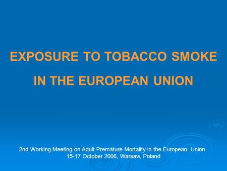 EXPOSURE TO TOBACCO SMOKE IN THE EUROPEAN UNION 2nd Working Meeting on Adult Premature Mortality in the European Union 15-17 October 2006, Warsaw, Poland.