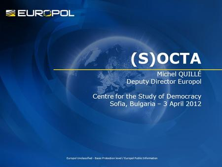 (S)OCTA Michel QUILLÉ Deputy Director Europol Centre for the Study of Democracy Sofia, Bulgaria – 3 April 2012 Europol Unclassified - Basic Protection.