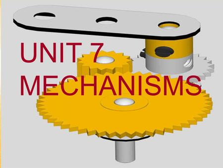 UNIT 7 MECHANISMS. Mechanisms are devices that transmit and convert forces and motions from a driving force (input) to an output element. They enable.