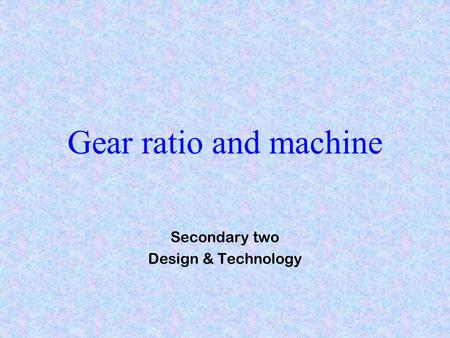 Gear ratio and machine Secondary two Design & Technology.