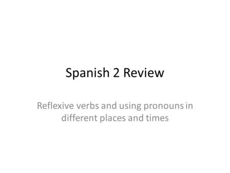 Spanish 2 Review Reflexive verbs and using pronouns in different places and times.