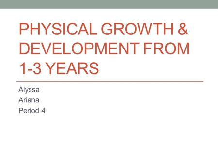 PHYSICAL GROWTH & DEVELOPMENT FROM 1-3 YEARS Alyssa Ariana Period 4.