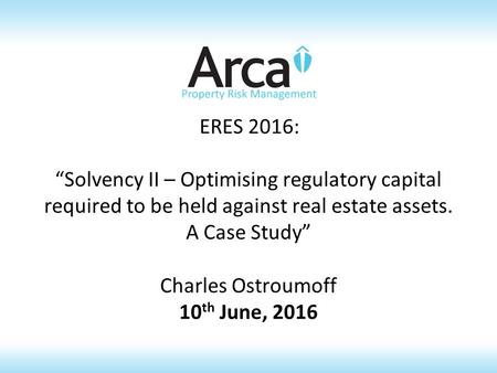 "ERES 2016: ""Solvency II – Optimising regulatory capital required to be held against real estate assets. A Case Study"" Charles Ostroumoff 10 th June, 2016."