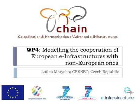 Co-ordination & Harmonisation of Advanced e-INfrastructures WP4 : Modelling the cooperation of European e-Infrastructures with non-European ones Ludek.