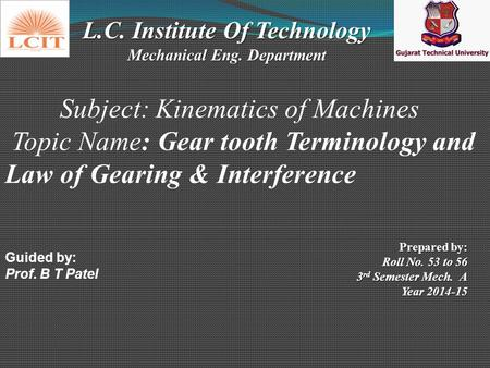 L.C. Institute Of Technology Mechanical Eng. Department Subject: Kinematics of Machines Topic Name: Gear tooth Terminology and Law of Gearing & Interference.
