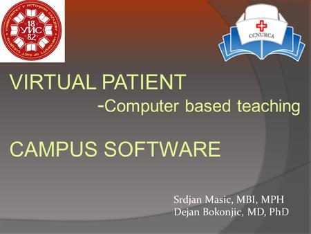VIRTUAL PATIENT - Computer based teaching CAMPUS SOFTWARE Srdjan Masic, MBI, MPH Dejan Bokonjic, MD, PhD.