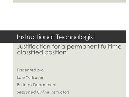 Instructional Technologist Justification for a permanent fulltime classified position Presented by: Lale Yurtseven Business Department Seasoned Online.