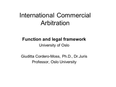 International Commercial Arbitration Function and legal framework University of Oslo Giuditta Cordero-Moss, Ph.D., Dr.Juris Professor, Oslo University.