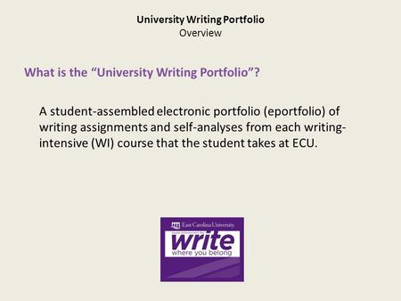 "University Writing Portfolio Overview What is the ""University Writing Portfolio""? A student-assembled electronic portfolio (eportfolio) of writing assignments."