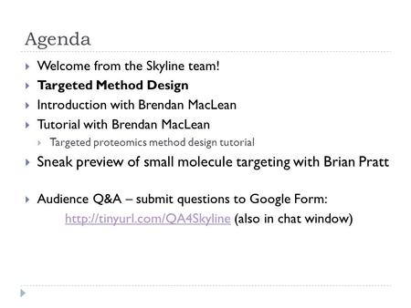 Agenda  Welcome from the Skyline team!  Targeted Method Design  Introduction with Brendan MacLean  Tutorial with Brendan MacLean  Targeted proteomics.