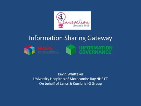Information Sharing Gateway Kevin Whittaker University Hospitals of Morecambe Bay NHS FT On behalf of Lancs & Cumbria IG Group.
