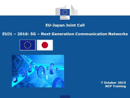 7 October 2015 NCP Training EU-Japan Joint Call EUJ1 – 2016: 5G – Next Generation Communication Networks.