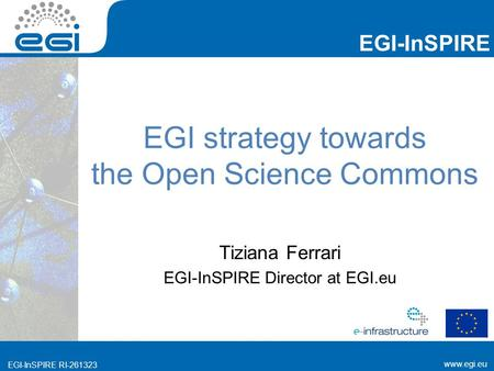 Www.egi.eu EGI-InSPIRE www.egi.eu EGI-InSPIRE RI-261323 EGI strategy towards the Open Science Commons Tiziana Ferrari EGI-InSPIRE Director at EGI.eu.