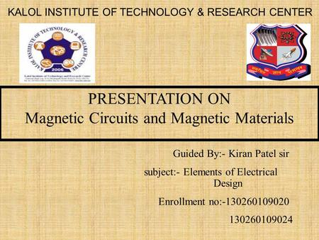 PRESENTATION ON Magnetic Circuits and Magnetic Materials KALOL INSTITUTE OF TECHNOLOGY & RESEARCH CENTER Guided By:- Kiran Patel sir subject:- Elements.