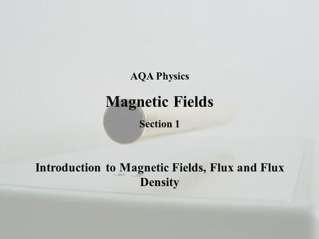 AQA Physics Magnetic Fields Section 1 Introduction to Magnetic Fields, Flux and Flux Density.