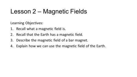 Lesson 2 – Magnetic Fields Learning Objectives: 1.Recall what a magnetic field is. 2.Recall that the Earth has a magnetic field. 3.Describe the magnetic.