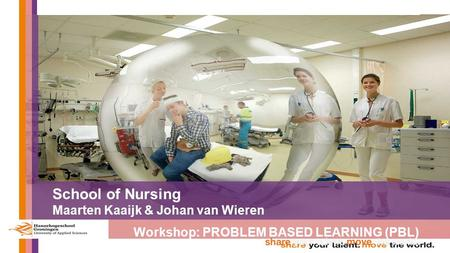 School of Nursing Maarten Kaaijk & Johan van Wieren Workshop: PROBLEM BASED LEARNING (PBL)