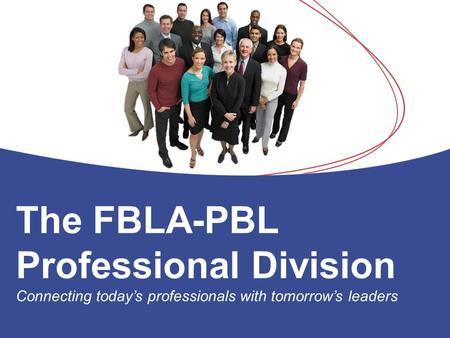 The FBLA-PBL Professional Division Connecting today's professionals with tomorrow's leaders.