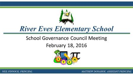School Governance Council Meeting February 18, 2016 River Eves Elementary School NEIL PINNOCK, PRINCIPAL MATTHEW DONAHOE, ASSISTANT PRINCIPAL.