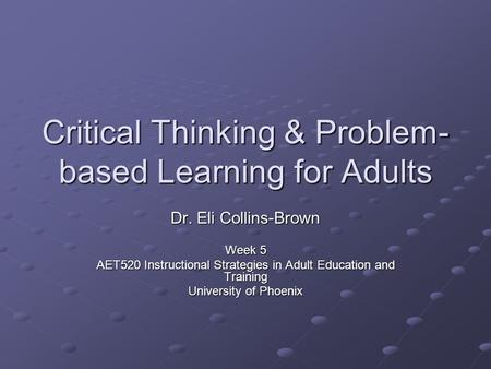 Critical Thinking & Problem- based Learning for Adults Dr. Eli Collins-Brown Week 5 AET520 Instructional Strategies in Adult Education and Training University.