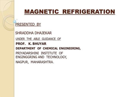 MAGNETIC REFRIGERATION PRESENTED BY SHRADDHA DHAJEKAR MAGNETIC REFRIGERATION PRESENTED BY SHRADDHA DHAJEKAR UNDER THE ABLE GUIDANCE OF PROF. K. BHUYAR.