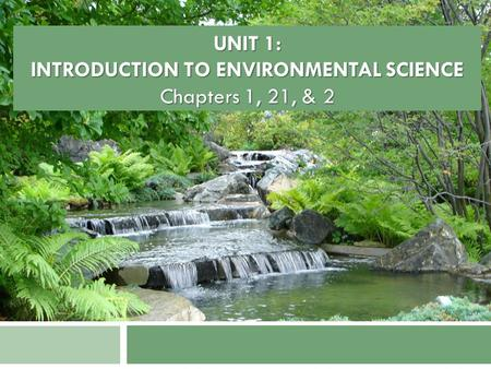 UNIT 1: INTRODUCTION TO ENVIRONMENTAL SCIENCE Chapters 1, 21, & 2.