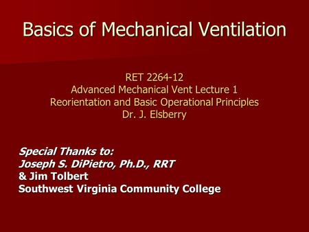 Basics of Mechanical Ventilation RET 2264-12 Advanced Mechanical Vent Lecture 1 Reorientation and Basic Operational Principles Dr. J. Elsberry Special.