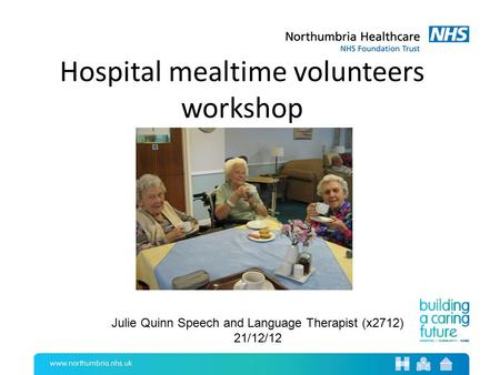 Hospital mealtime volunteers workshop Julie Quinn Speech and Language Therapist (x2712) 21/12/12.