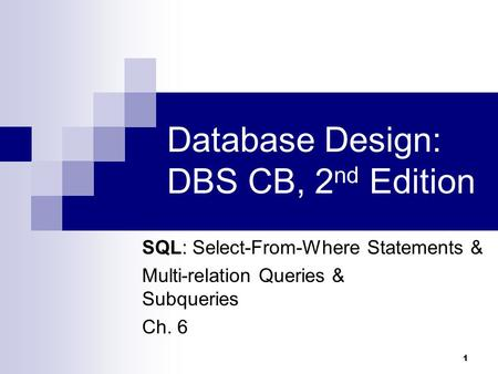 1 Database Design: DBS CB, 2 nd Edition SQL: Select-From-Where Statements & Multi-relation Queries & Subqueries Ch. 6.