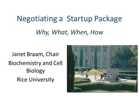 Negotiating a Startup Package Why, What, When, How Janet Braam, Chair Biochemistry and Cell Biology Rice University.