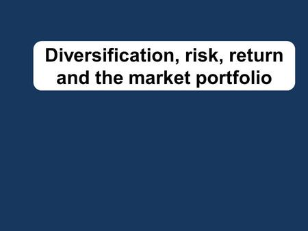 Diversification, risk, return and the market portfolio.