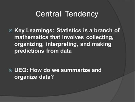 Central Tendency  Key Learnings: Statistics is a branch of mathematics that involves collecting, organizing, interpreting, and making predictions from.