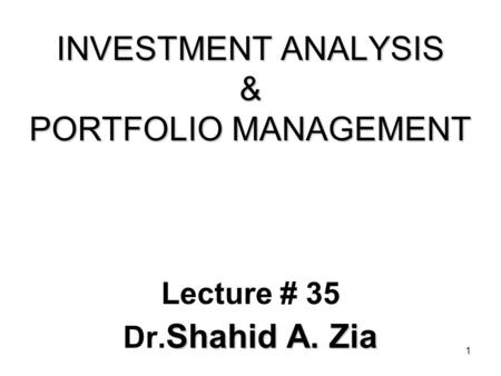 1 INVESTMENT ANALYSIS & PORTFOLIO MANAGEMENT Lecture # 35 Shahid A. Zia Dr. Shahid A. Zia.