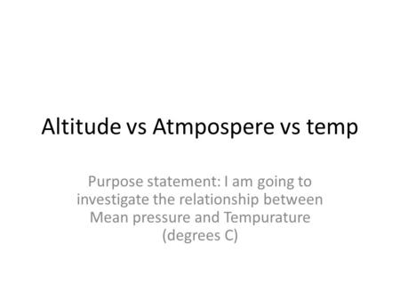 Altitude vs Atmpospere vs temp Purpose statement: I am going to investigate the relationship between Mean pressure and Tempurature (degrees C)