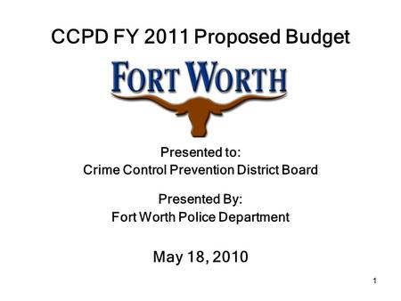 1 CCPD FY 2011 Proposed Budget Presented to: Crime Control Prevention District Board Presented By: Fort Worth Police Department May 18, 2010.