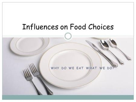 WHY DO WE EAT WHAT WE DO? Influences on Food Choices.